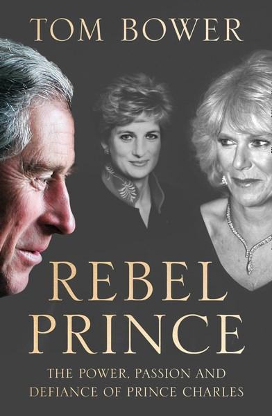 Rebel Prince the Power Passion and Defiance of Prince       Charles