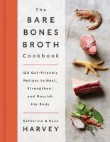 The Bare Bones Broth Cookbook 125 Gut-Friendly Re