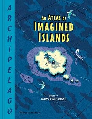 Archipelago An Atlas of Imagined Islands