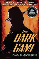 The Dark Game True Spy Stories from Invisible Ink to CIA    Moles