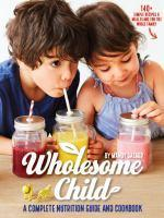 Wholesome Child A Complete Nutrition Guide and Cookbook
