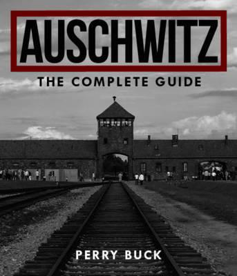 Auschwitz - The Complete Guide