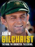 Adam Gilchrist The Man. The Cricketer. The Legend