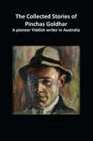 The Collected Stories of Pinchas Goldhar A Pioneer Yiddish  Writer in Australia